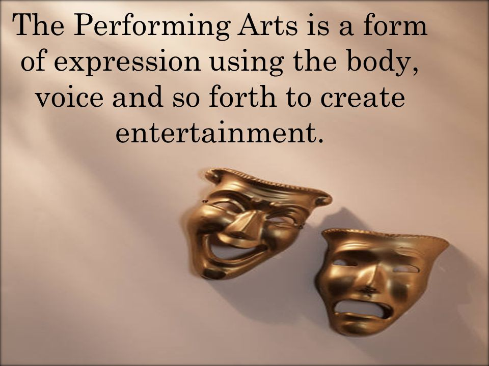The Performing Arts is a form of expression using the body, voice and so forth to create entertainment.