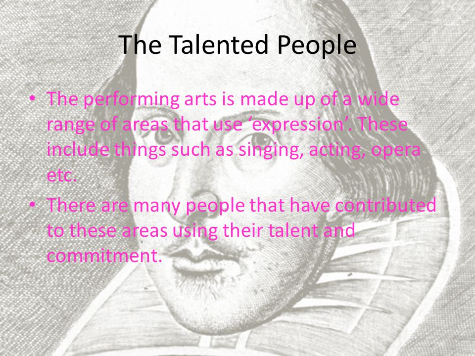 The Talented People The performing arts is made up of a wide range of areas that use 'expression'.