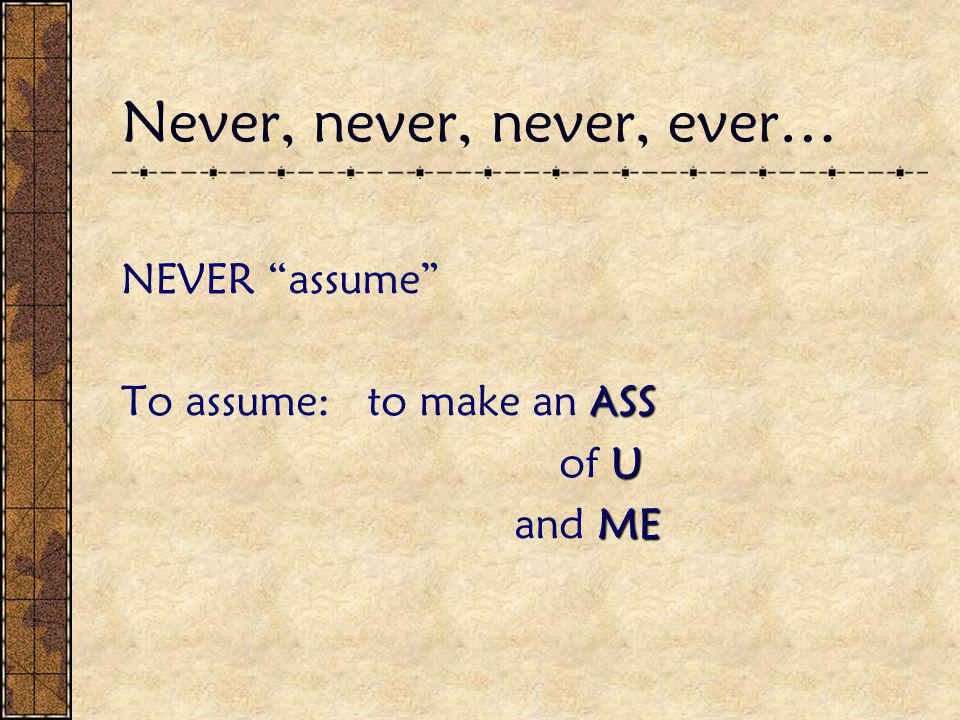 Never, never, never, ever… NEVER assume ASS To assume: to make an ASS U of U ME and ME