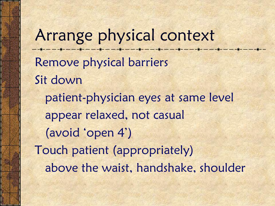 Arrange physical context Remove physical barriers Sit down patient-physician eyes at same level appear relaxed, not casual (avoid 'open 4') Touch patient (appropriately) above the waist, handshake, shoulder