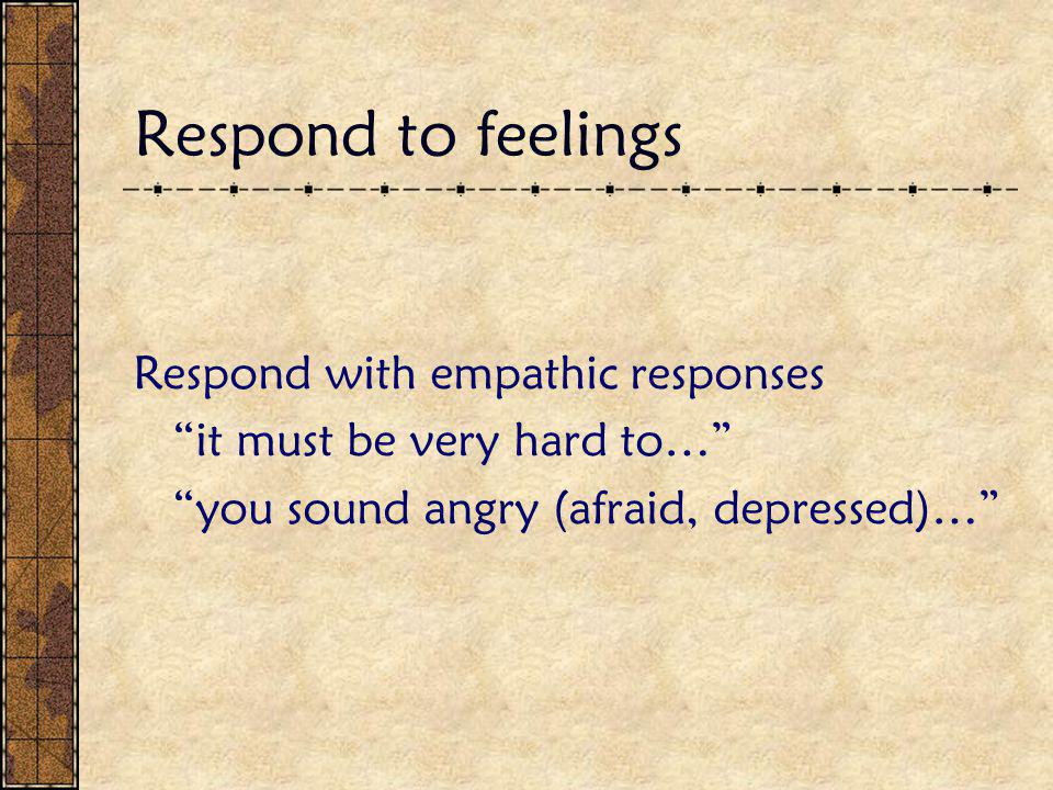 Respond to feelings Respond with empathic responses it must be very hard to… you sound angry (afraid, depressed)…