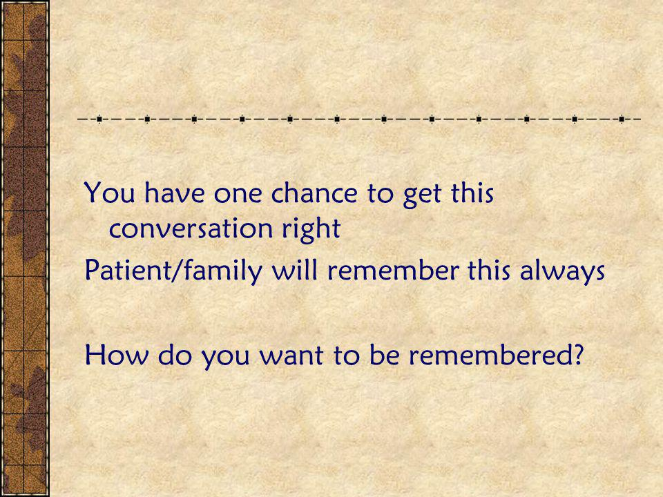 You have one chance to get this conversation right Patient/family will remember this always How do you want to be remembered