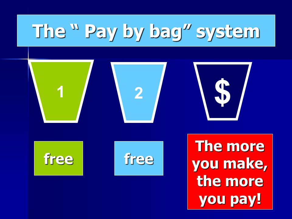 1 2 $ freefree The more you make, the more you pay! The Pay by bag system