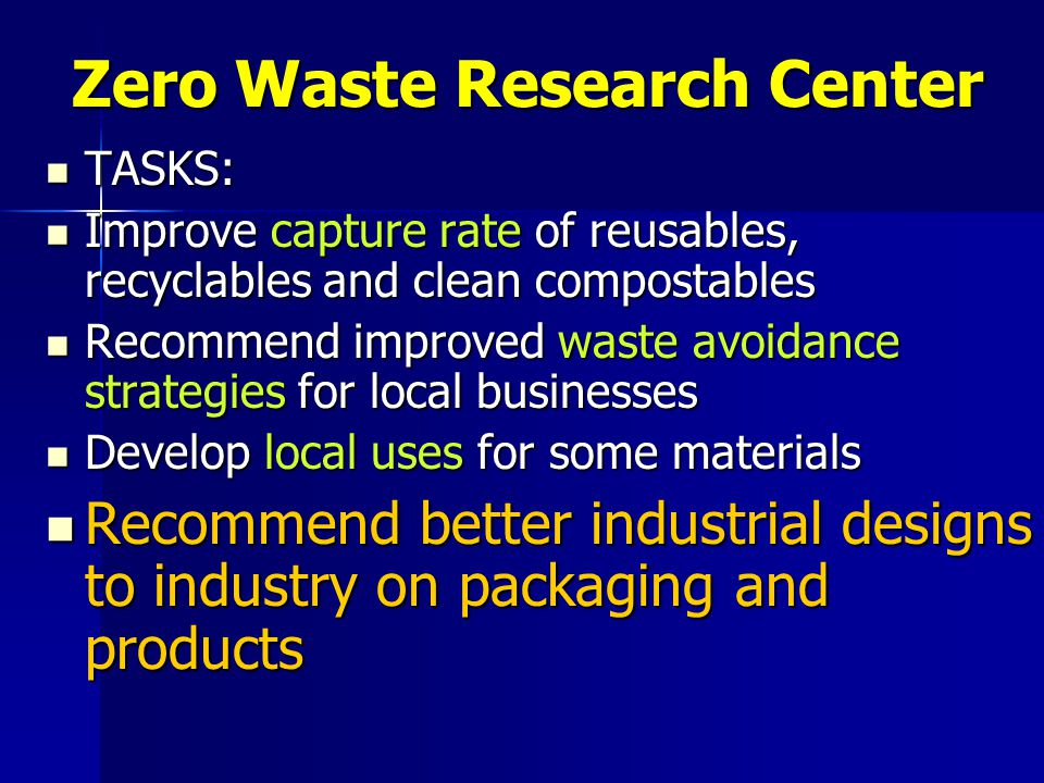 Zero Waste Research Center TASKS: TASKS: Improve capture rate of reusables, recyclables and clean compostables Improve capture rate of reusables, recyclables and clean compostables Recommend improved waste avoidance strategies for local businesses Recommend improved waste avoidance strategies for local businesses Develop local uses for some materials Develop local uses for some materials Recommend better industrial designs to industry on packaging and products Recommend better industrial designs to industry on packaging and products