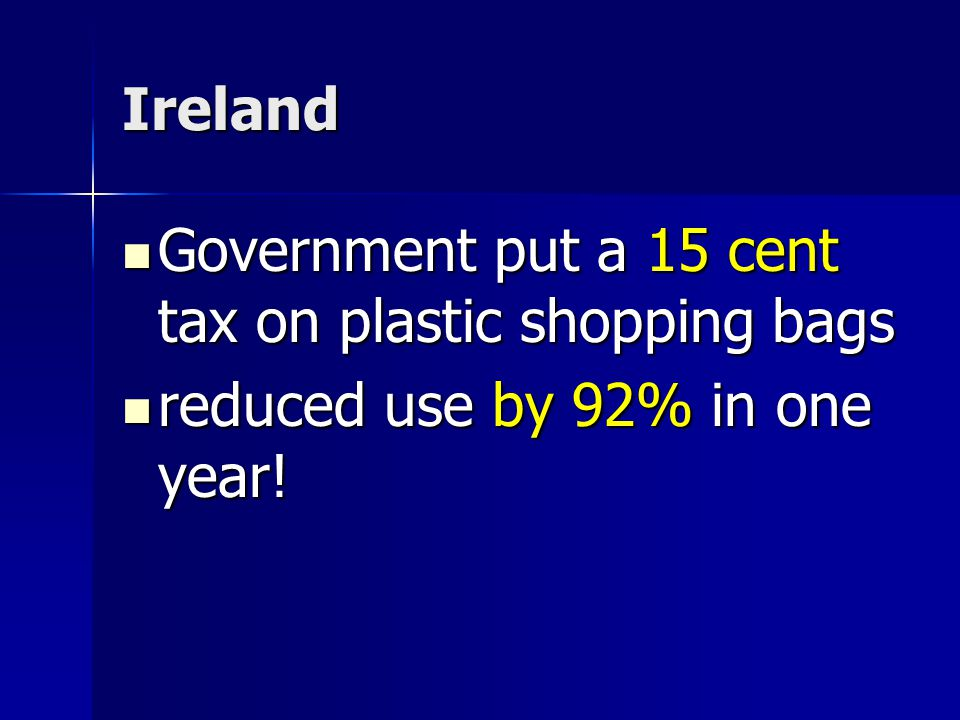 Ireland Government put a 15 cent tax on plastic shopping bags Government put a 15 cent tax on plastic shopping bags reduced use by 92% in one year.