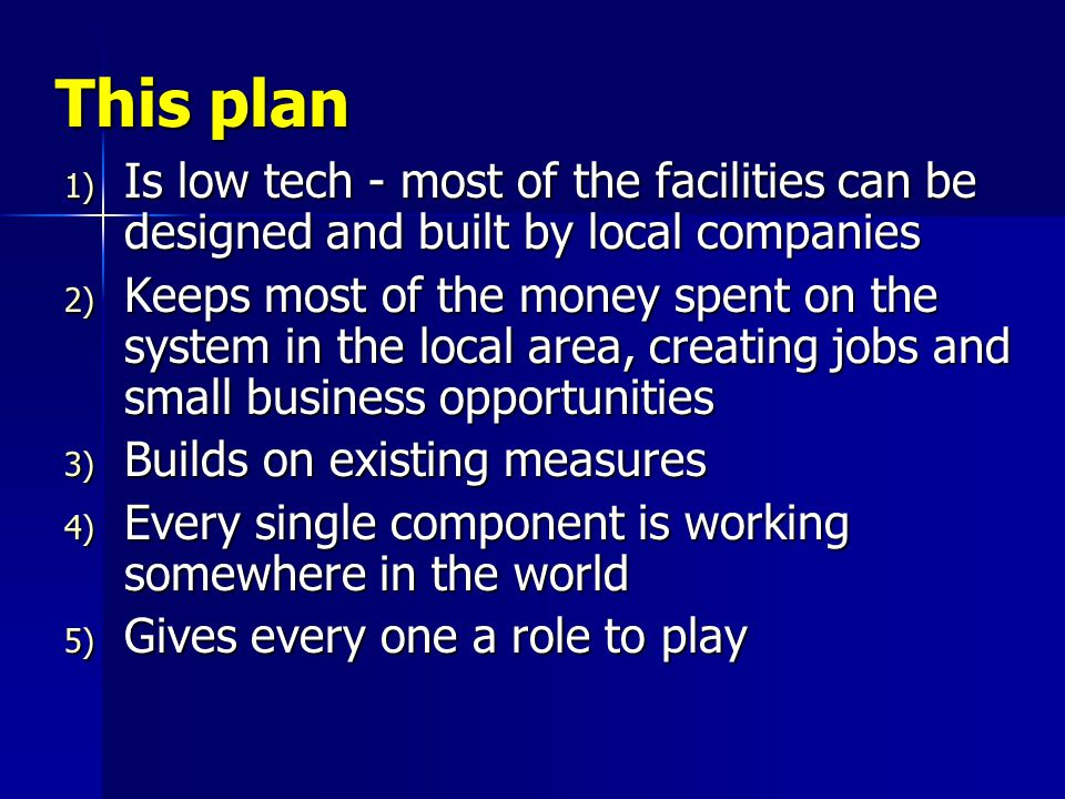 This plan 1) Is low tech - most of the facilities can be designed and built by local companies 2) Keeps most of the money spent on the system in the local area, creating jobs and small business opportunities 3) Builds on existing measures 4) Every single component is working somewhere in the world 5) Gives every one a role to play