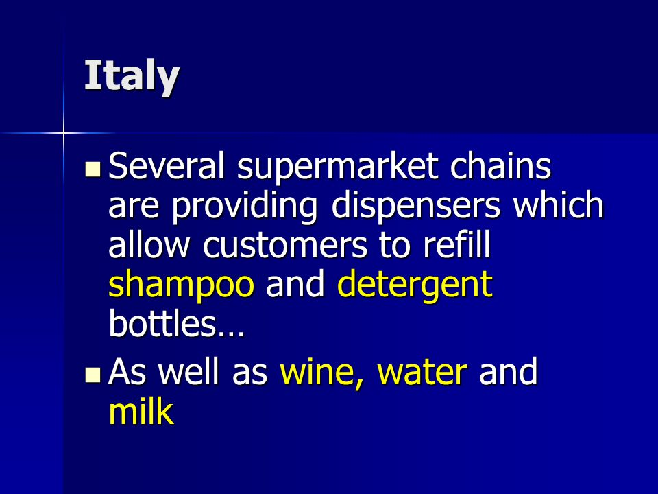 Italy Several supermarket chains are providing dispensers which allow customers to refill shampoo and detergent bottles… Several supermarket chains are providing dispensers which allow customers to refill shampoo and detergent bottles… As well as wine, water and milk As well as wine, water and milk