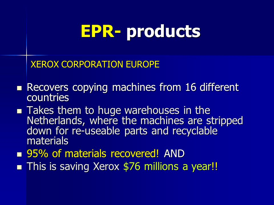 EPR- products XEROX CORPORATION EUROPE XEROX CORPORATION EUROPE Recovers copying machines from 16 different countries Recovers copying machines from 16 different countries Takes them to huge warehouses in the Netherlands, where the machines are stripped down for re-useable parts and recyclable materials Takes them to huge warehouses in the Netherlands, where the machines are stripped down for re-useable parts and recyclable materials 95% of materials recovered.