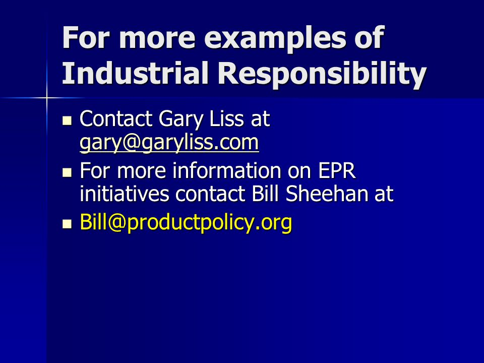 For more examples of Industrial Responsibility Contact Gary Liss at gary@garyliss.com Contact Gary Liss at gary@garyliss.com gary@garyliss.com For more information on EPR initiatives contact Bill Sheehan at For more information on EPR initiatives contact Bill Sheehan at Bill@productpolicy.org Bill@productpolicy.org