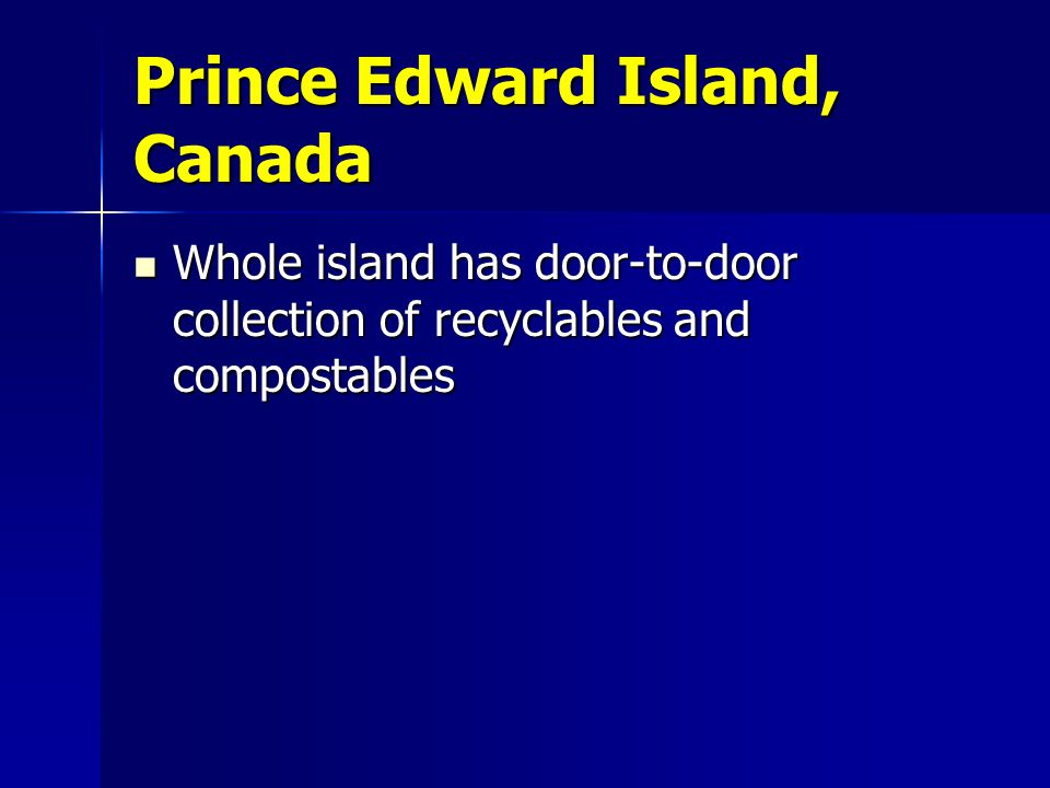 Prince Edward Island, Canada Whole island has door-to-door collection of recyclables and compostables Whole island has door-to-door collection of recyclables and compostables