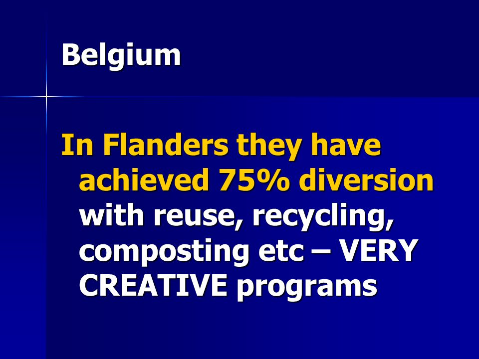 Belgium In Flanders they have achieved 75% diversion with reuse, recycling, composting etc – VERY CREATIVE programs