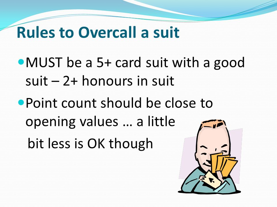 Rules to Overcall a suit MUST be a 5+ card suit with a good suit – 2+ honours in suit Point count should be close to opening values … a little bit less is OK though
