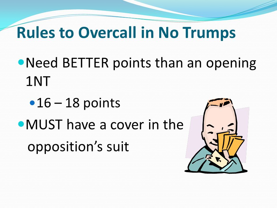 Rules to Overcall in No Trumps Need BETTER points than an opening 1NT 16 – 18 points MUST have a cover in the opposition's suit