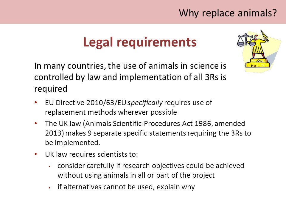 Legal requirements EU Directive 2010/63/EU specifically requires use of replacement methods wherever possible The UK law (Animals Scientific Procedures Act 1986, amended 2013) makes 9 separate specific statements requiring the 3Rs to be implemented.