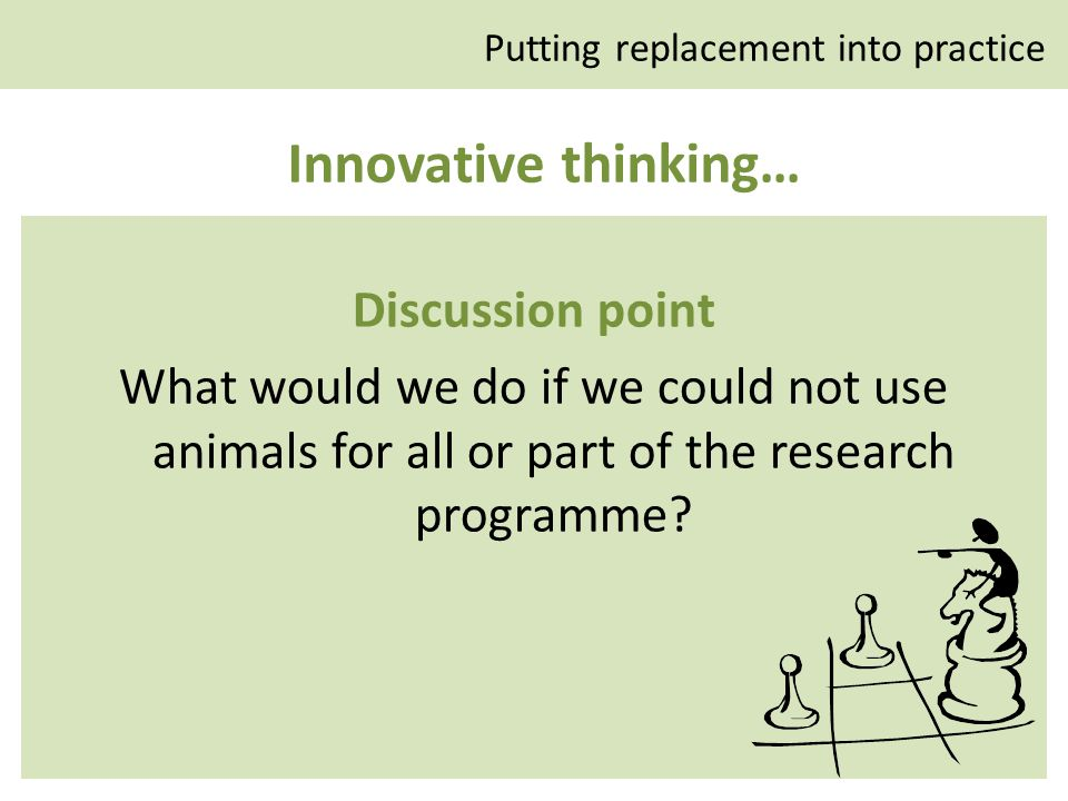 Innovative thinking… Discussion point What would we do if we could not use animals for all or part of the research programme.