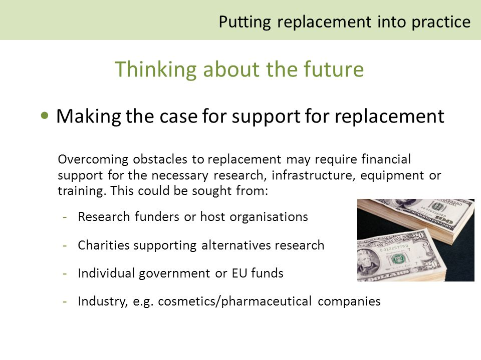 Making the case for support for replacement Overcoming obstacles to replacement may require financial support for the necessary research, infrastructure, equipment or training.