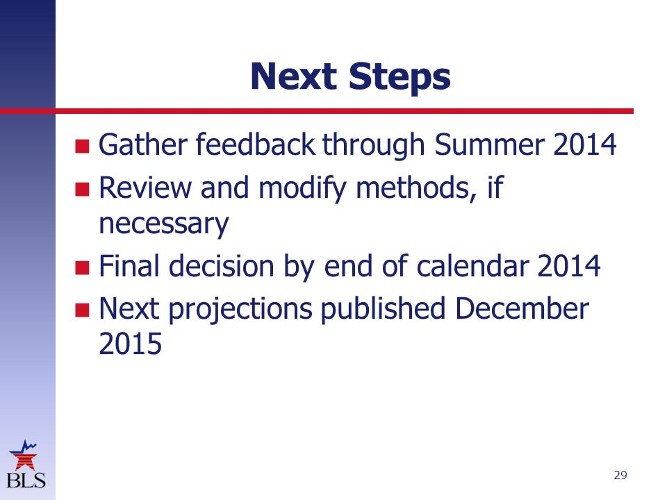 Next Steps Gather feedback through Summer 2014 Review and modify methods, if necessary Final decision by end of calendar 2014 Next projections published December 2015 29