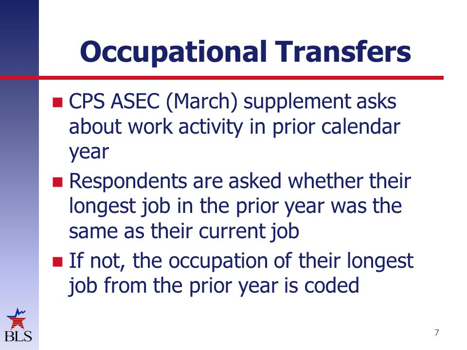 Occupational Transfers 7 If CPS ASEC (March) supplement asks about work activity in prior calendar year Respondents are asked whether their longest job in the prior year was the same as their current job If not, the occupation of their longest job from the prior year is coded