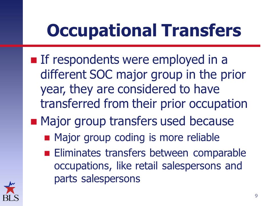 Occupational Transfers 9 If If respondents were employed in a different SOC major group in the prior year, they are considered to have transferred from their prior occupation Major group transfers used because Major group coding is more reliable Eliminates transfers between comparable occupations, like retail salespersons and parts salespersons