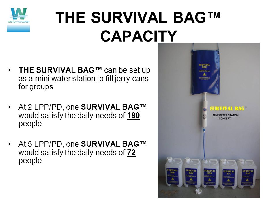 THE SURVIVAL BAG™ CAPACITY THE SURVIVAL BAG™ can be set up as a mini water station to fill jerry cans for groups.