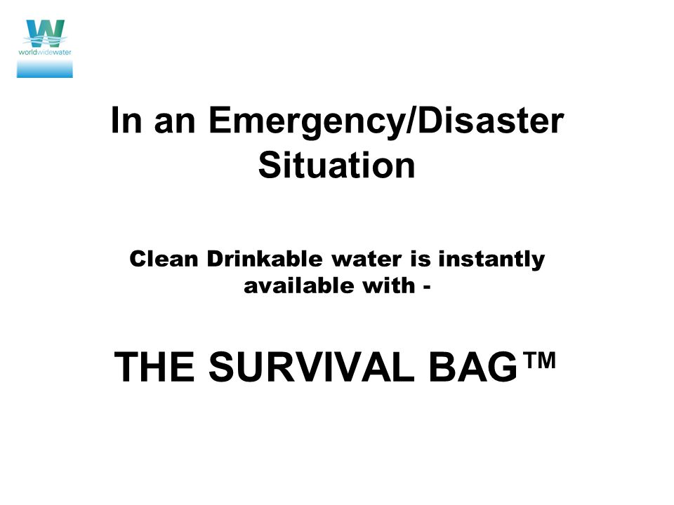 In an Emergency/Disaster Situation Clean Drinkable water is instantly available with - THE SURVIVAL BAG™
