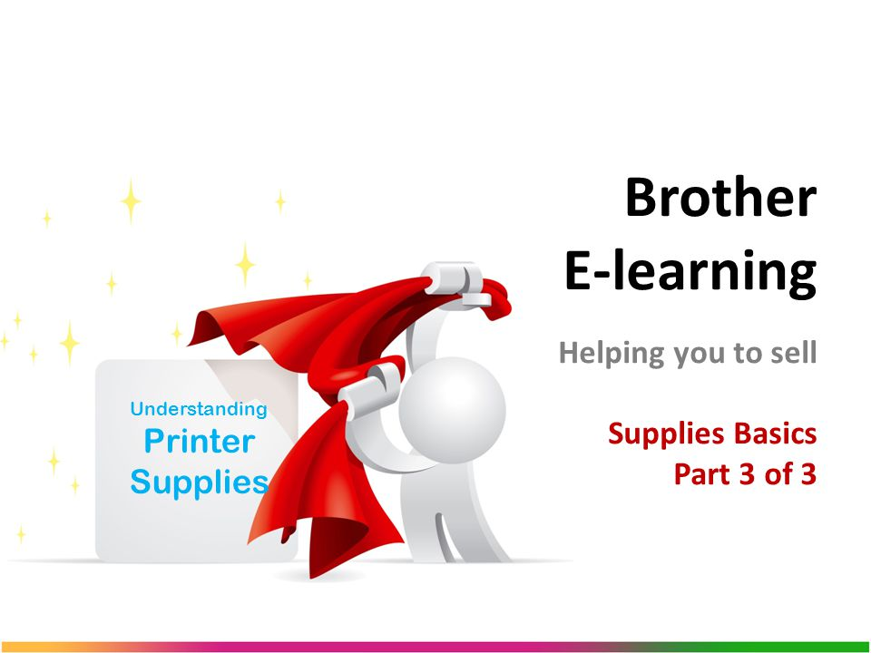 Brother E-learning Helping you to sell Supplies Basics Part 3 of 3 Understanding Printer Supplies