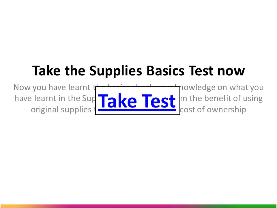 Take the Supplies Basics Test now Now you have learnt the basics check your knowledge on what you have learnt in the Supplies basics course, from the benefit of using original supplies to learning about total cost of ownership Take Test