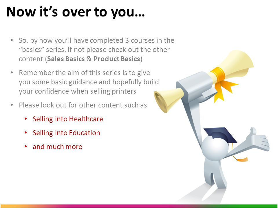Now it's over to you… So, by now you'll have completed 3 courses in the basics series, if not please check out the other content (Sales Basics & Product Basics) Remember the aim of this series is to give you some basic guidance and hopefully build your confidence when selling printers Please look out for other content such as Selling into Healthcare Selling into Education and much more