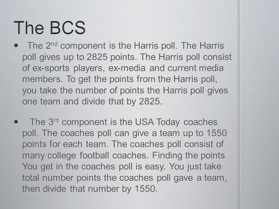 The bowl championship series (BCS) is a ranking system that ranks the top 25 college football teams based on 3 components.