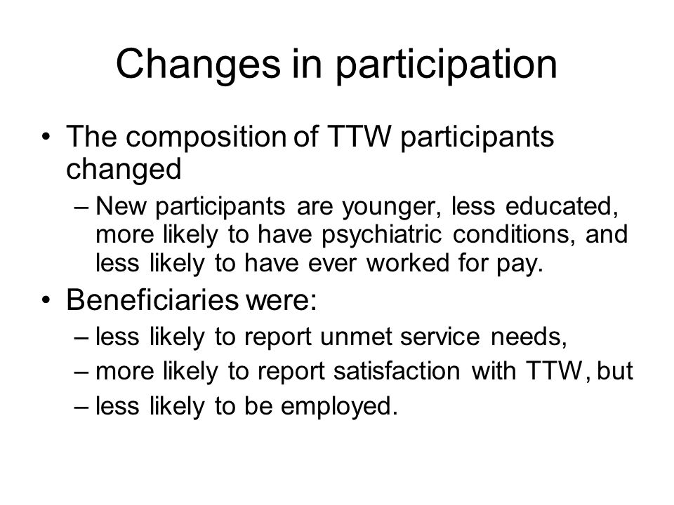 Changes in participation The composition of TTW participants changed –New participants are younger, less educated, more likely to have psychiatric conditions, and less likely to have ever worked for pay.
