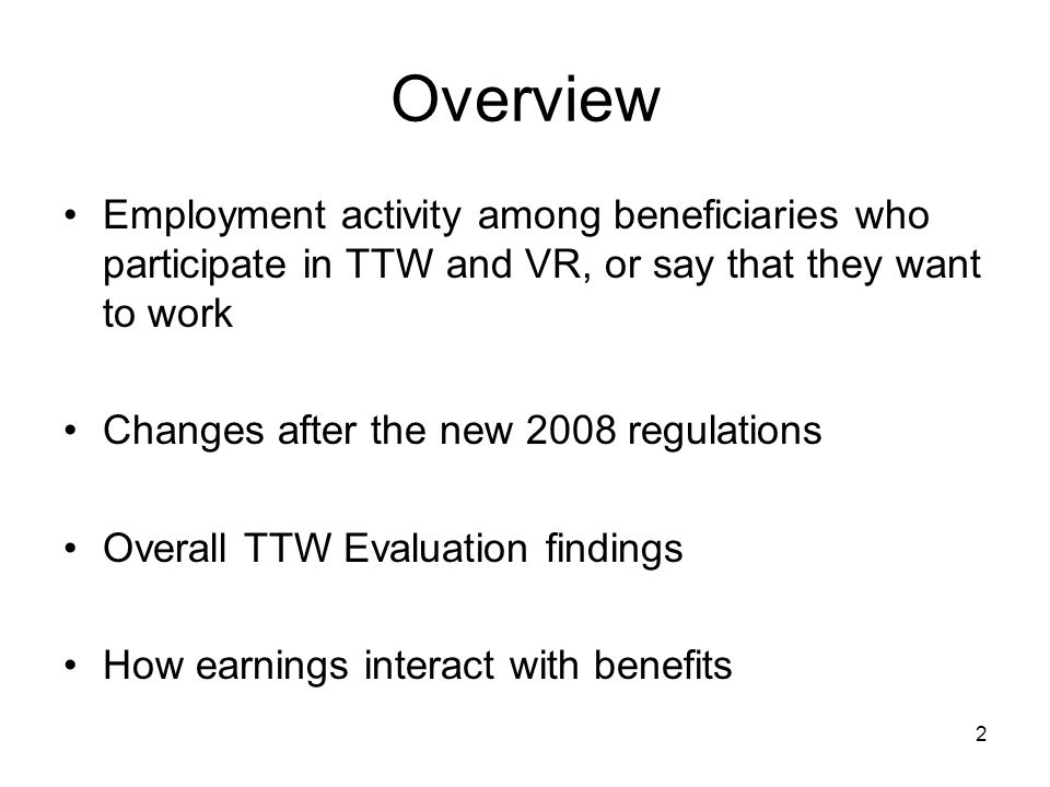 Overview Employment activity among beneficiaries who participate in TTW and VR, or say that they want to work Changes after the new 2008 regulations Overall TTW Evaluation findings How earnings interact with benefits 2