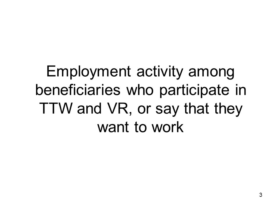 Employment activity among beneficiaries who participate in TTW and VR, or say that they want to work 3