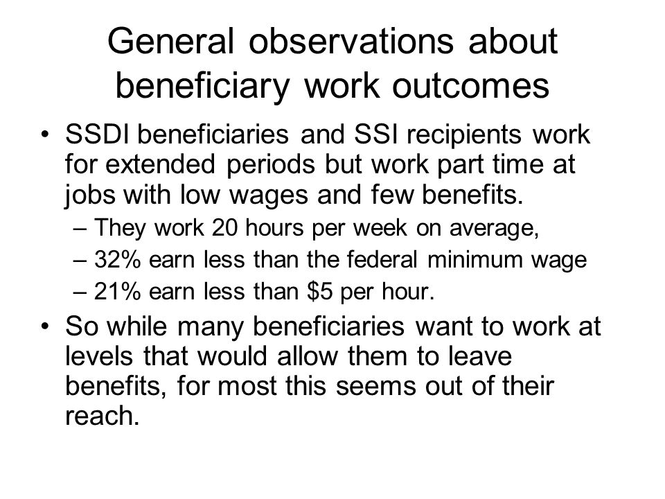 General observations about beneficiary work outcomes SSDI beneficiaries and SSI recipients work for extended periods but work part time at jobs with low wages and few benefits.