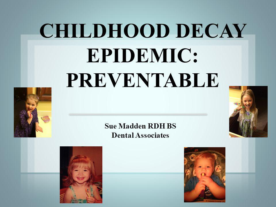Sue Madden RDH BS Dental Associates CHILDHOOD DECAY EPIDEMIC: PREVENTABLE