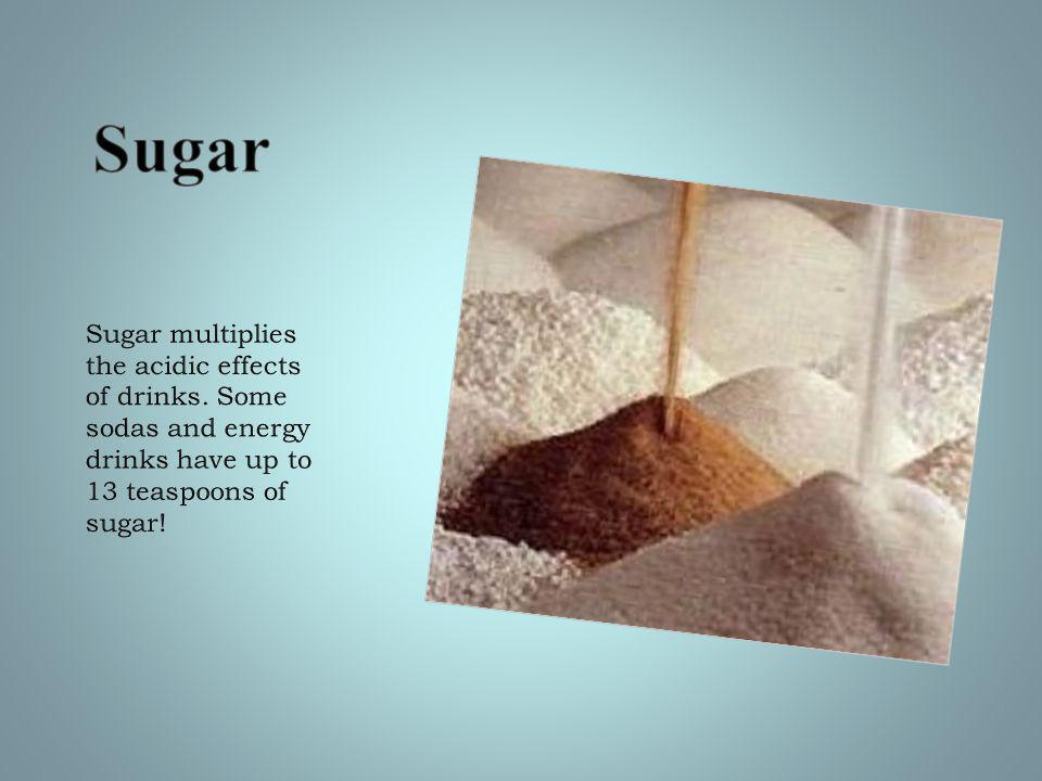 Sugar multiplies the acidic effects of drinks.