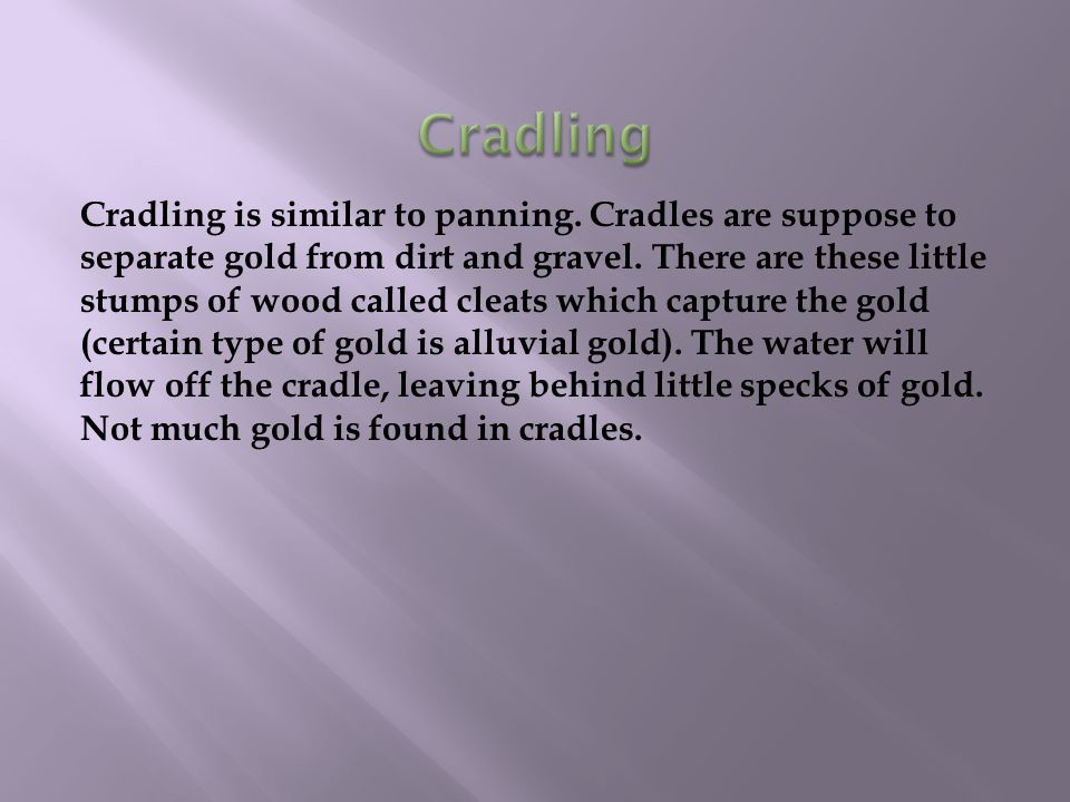 Cradling is similar to panning. Cradles are suppose to separate gold from dirt and gravel.