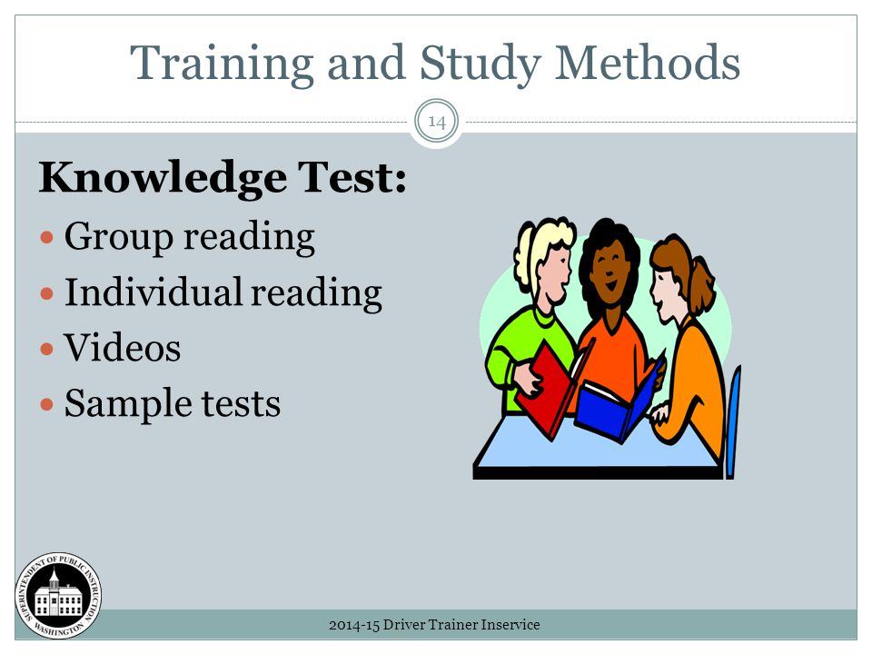 Training and Study Methods 2014-15 Driver Trainer Inservice 14 Knowledge Test: Group reading Individual reading Videos Sample tests