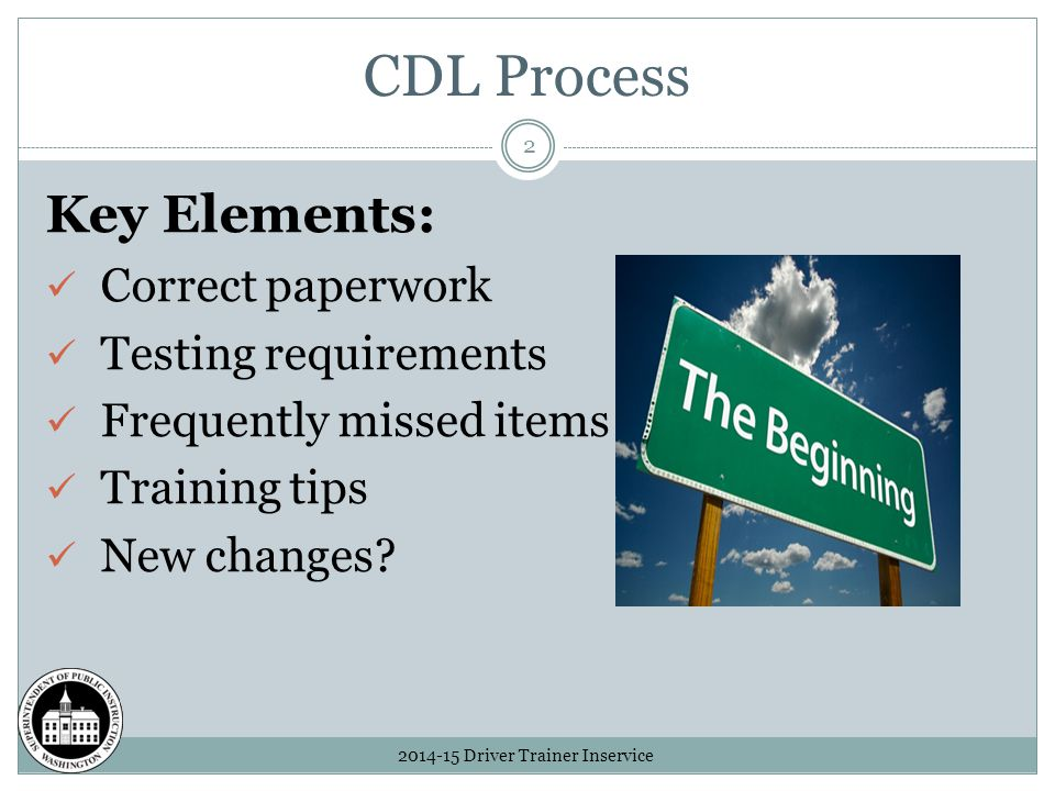 CDL Process 2014-15 Driver Trainer Inservice 2 Key Elements: Correct paperwork Testing requirements Frequently missed items Training tips New changes