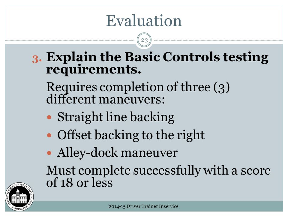 Evaluation 2014-15 Driver Trainer Inservice 23 3. Explain the Basic Controls testing requirements.
