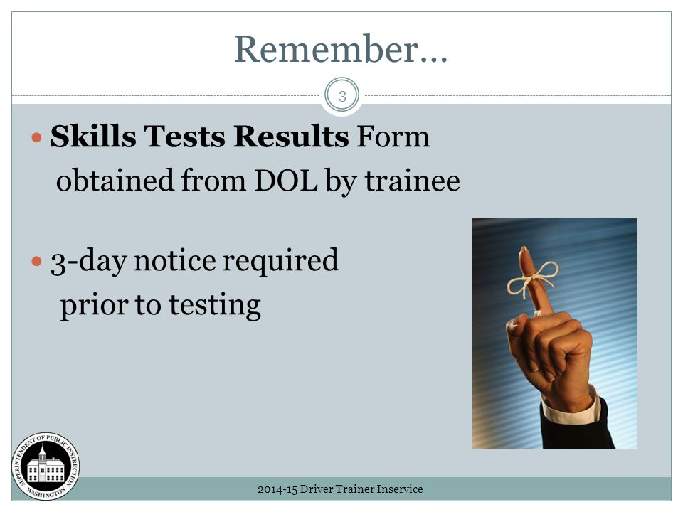 Remember… 2014-15 Driver Trainer Inservice 3 Skills Tests Results Form obtained from DOL by trainee 3-day notice required prior to testing