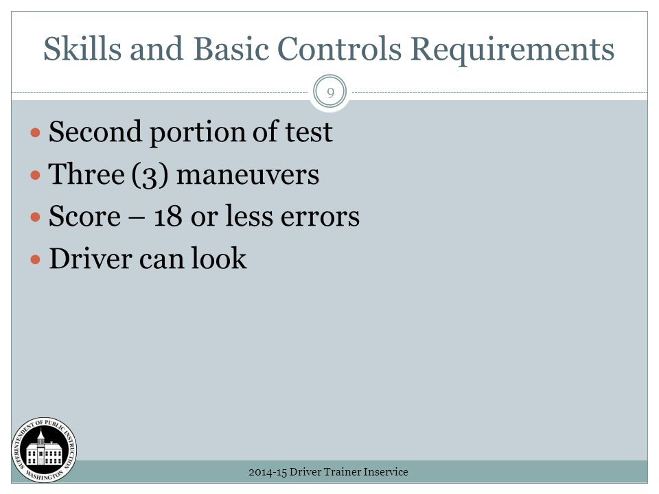 Skills and Basic Controls Requirements 2014-15 Driver Trainer Inservice 9 Second portion of test Three (3) maneuvers Score – 18 or less errors Driver can look