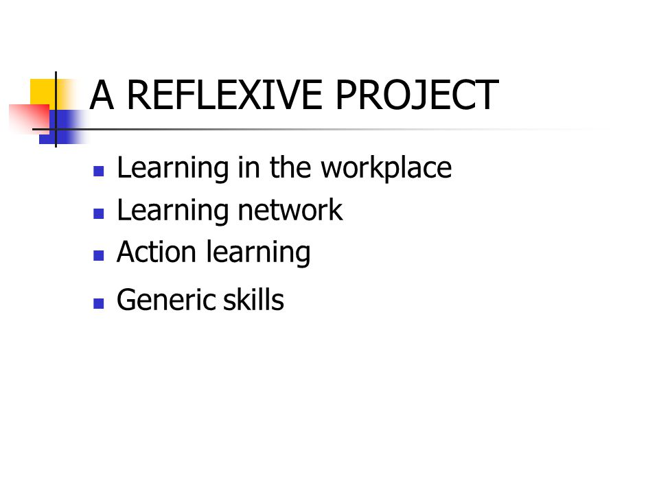 A REFLEXIVE PROJECT Learning in the workplace Learning network Action learning Generic skills