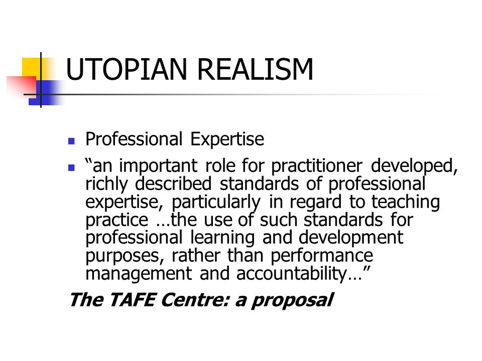 UTOPIAN REALISM Professional Expertise an important role for practitioner developed, richly described standards of professional expertise, particularly in regard to teaching practice …the use of such standards for professional learning and development purposes, rather than performance management and accountability… The TAFE Centre: a proposal