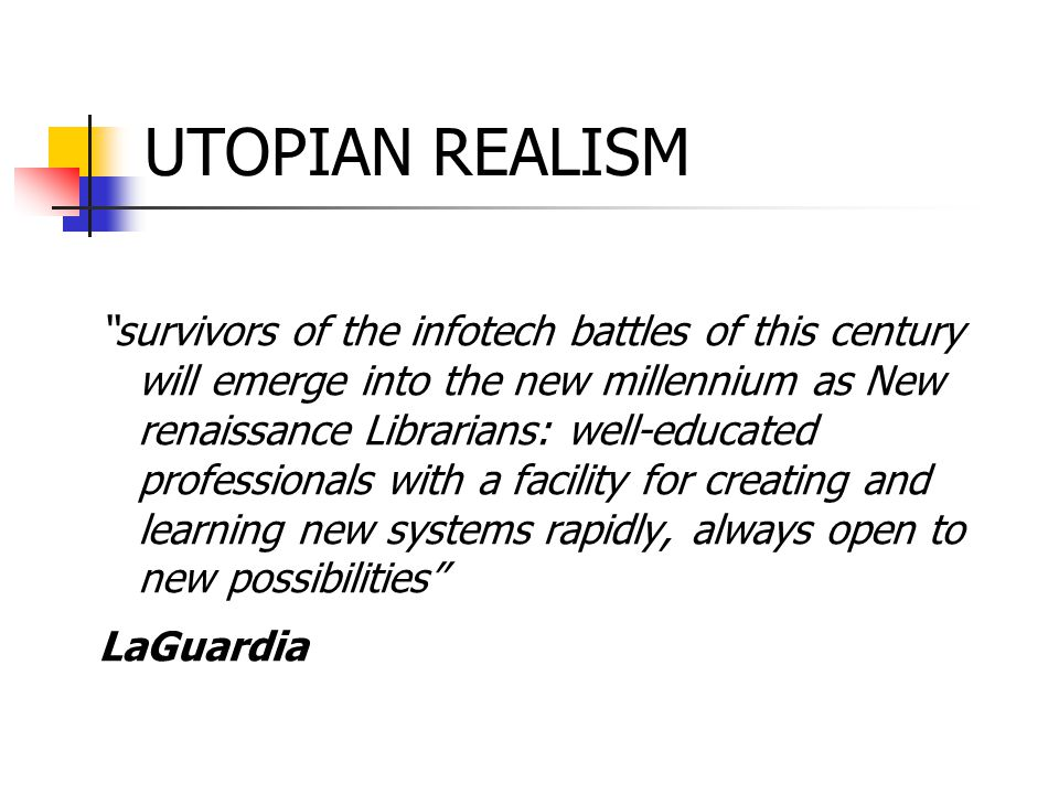 UTOPIAN REALISM survivors of the infotech battles of this century will emerge into the new millennium as New renaissance Librarians: well-educated professionals with a facility for creating and learning new systems rapidly, always open to new possibilities LaGuardia