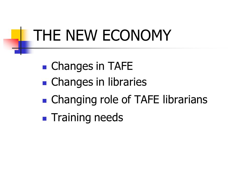 THE NEW ECONOMY Changes in TAFE Changes in libraries Changing role of TAFE librarians Training needs