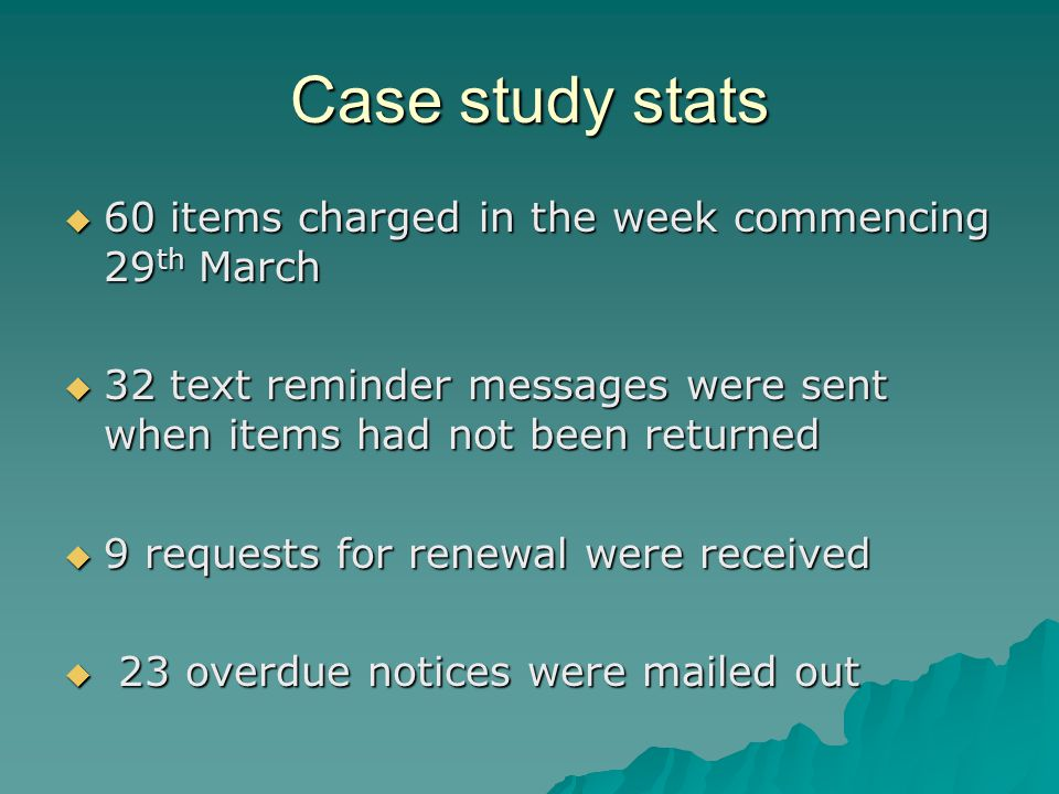Case study stats  60 items charged in the week commencing 29 th March  32 text reminder messages were sent when items had not been returned  9 requests for renewal were received  23 overdue notices were mailed out