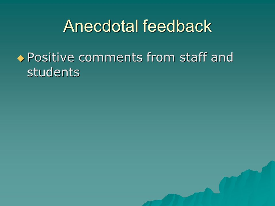 Anecdotal feedback  Positive comments from staff and students