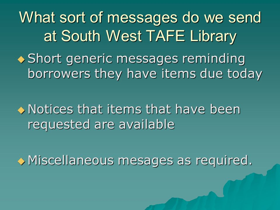 What sort of messages do we send at South West TAFE Library  Short generic messages reminding borrowers they have items due today  Notices that items that have been requested are available  Miscellaneous mesages as required.