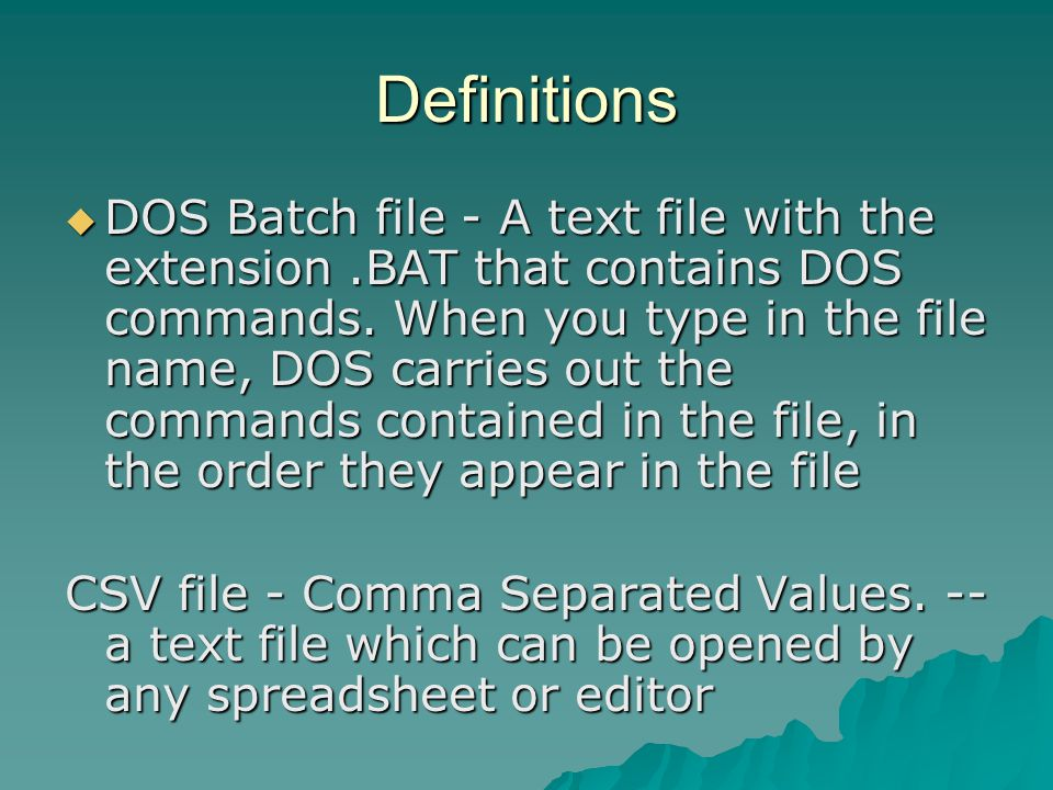 Definitions  DOS Batch file - A text file with the extension.BAT that contains DOS commands.