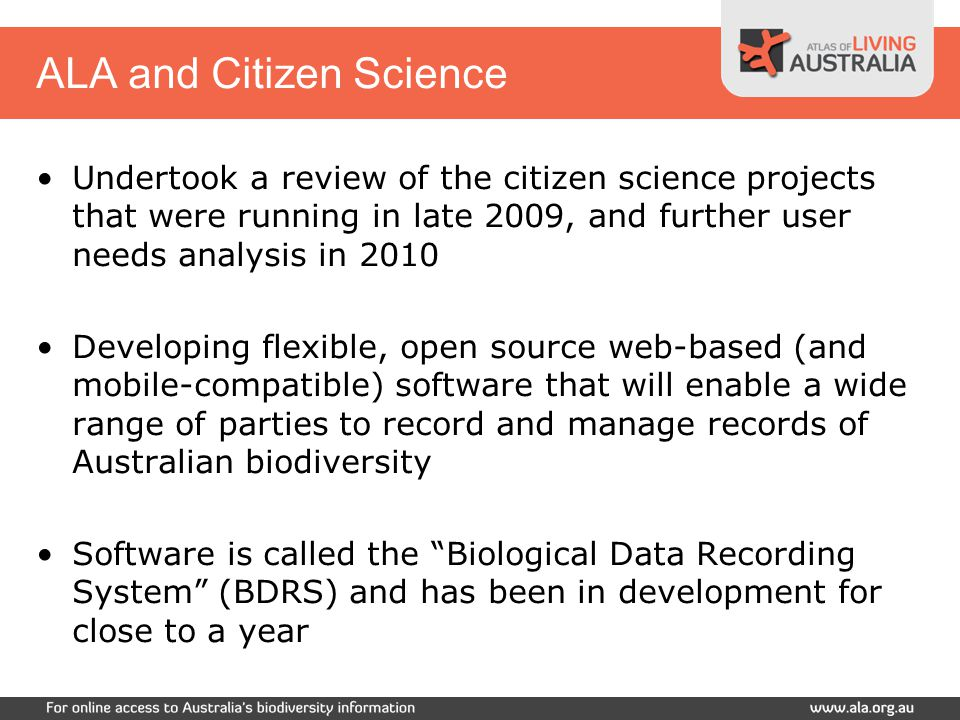 Undertook a review of the citizen science projects that were running in late 2009, and further user needs analysis in 2010 Developing flexible, open source web-based (and mobile-compatible) software that will enable a wide range of parties to record and manage records of Australian biodiversity Software is called the Biological Data Recording System (BDRS) and has been in development for close to a year